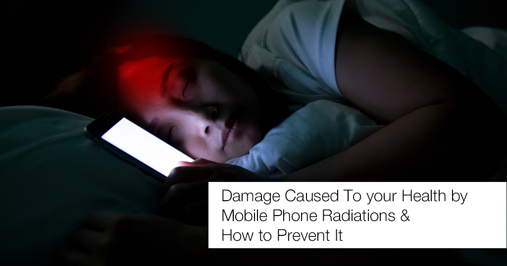 Damage Caused To your Health by Mobile Phone Radiations & How to Prevent It